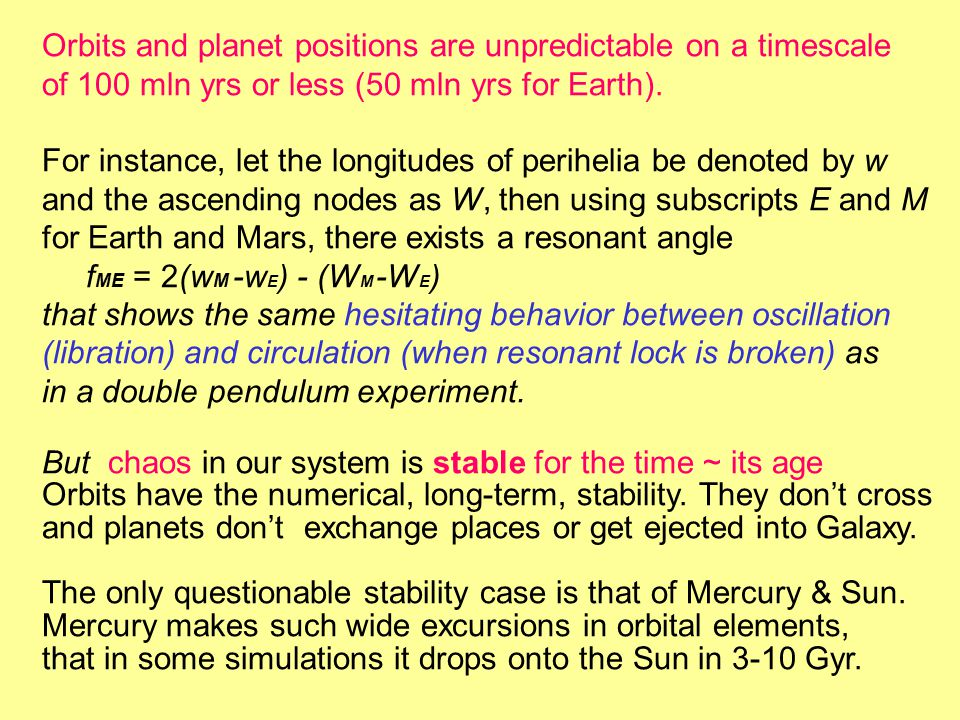 Orbits and planet positions are unpredictable on a timescale of 100 mln yrs or less (50 mln yrs for Earth).