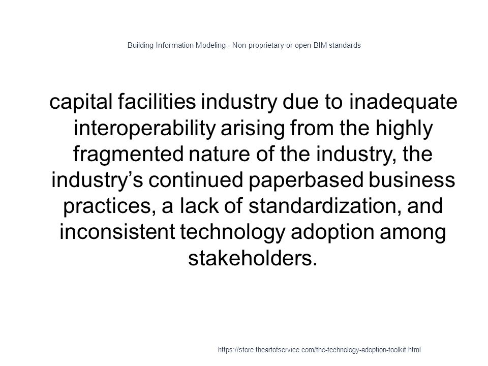 Building Information Modeling - Non-proprietary or open BIM standards 1 capital facilities industry due to inadequate interoperability arising from the highly fragmented nature of the industry, the industry's continued paperbased business practices, a lack of standardization, and inconsistent technology adoption among stakeholders.
