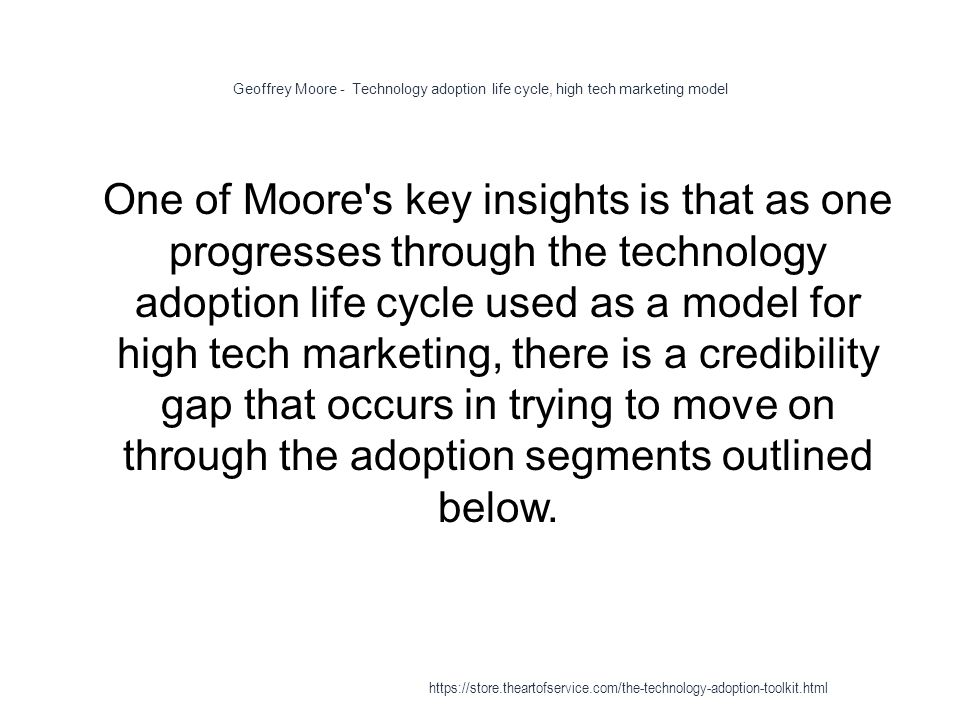 Geoffrey Moore - Technology adoption life cycle, high tech marketing model 1 One of Moore s key insights is that as one progresses through the technology adoption life cycle used as a model for high tech marketing, there is a credibility gap that occurs in trying to move on through the adoption segments outlined below.