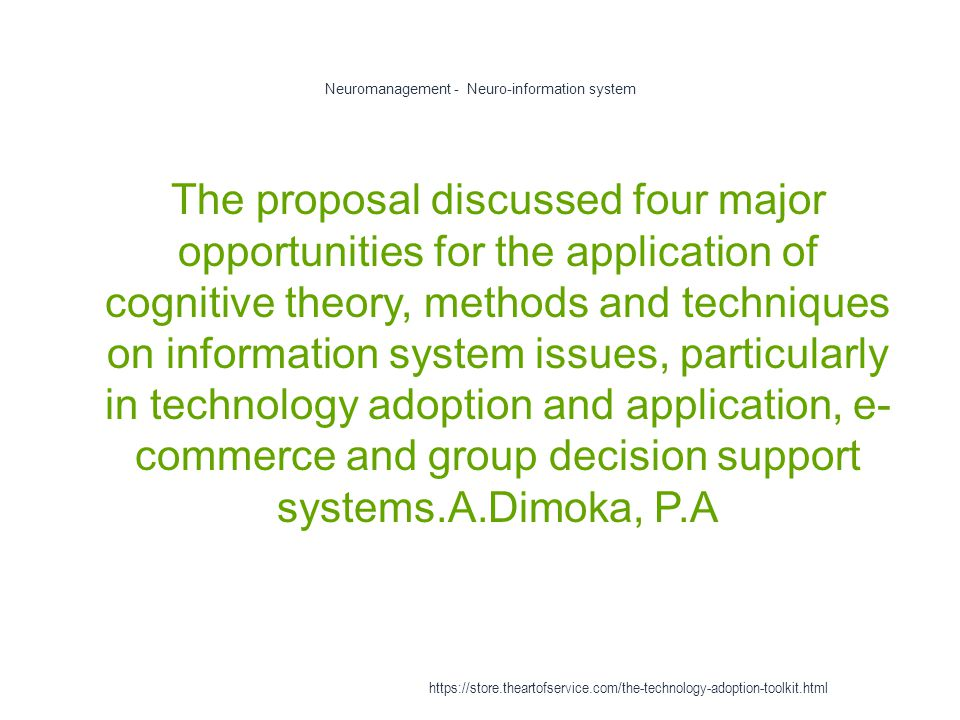 Neuromanagement - Neuro-information system 1 The proposal discussed four major opportunities for the application of cognitive theory, methods and techniques on information system issues, particularly in technology adoption and application, e- commerce and group decision support systems.A.Dimoka, P.A https://store.theartofservice.com/the-technology-adoption-toolkit.html