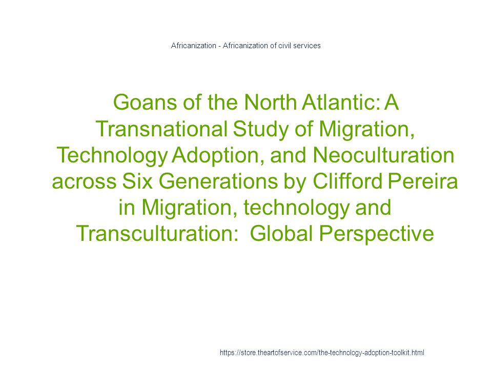 Africanization - Africanization of civil services 1 Goans of the North Atlantic: A Transnational Study of Migration, Technology Adoption, and Neoculturation across Six Generations by Clifford Pereira in Migration, technology and Transculturation: Global Perspective https://store.theartofservice.com/the-technology-adoption-toolkit.html