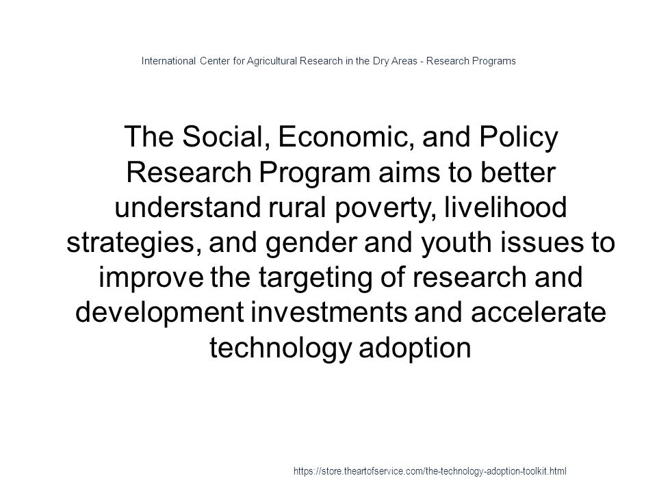 International Center for Agricultural Research in the Dry Areas - Research Programs 1 The Social, Economic, and Policy Research Program aims to better understand rural poverty, livelihood strategies, and gender and youth issues to improve the targeting of research and development investments and accelerate technology adoption https://store.theartofservice.com/the-technology-adoption-toolkit.html