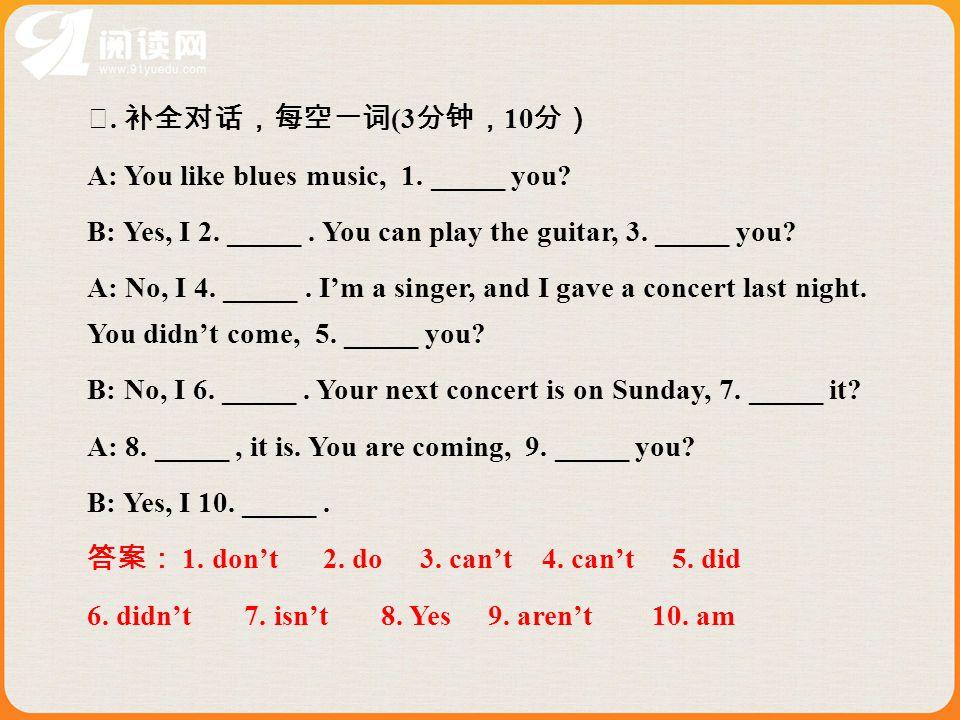 Ⅳ. 补全对话,每空一词 (3 分钟, 10 分) A: You like blues music, 1.