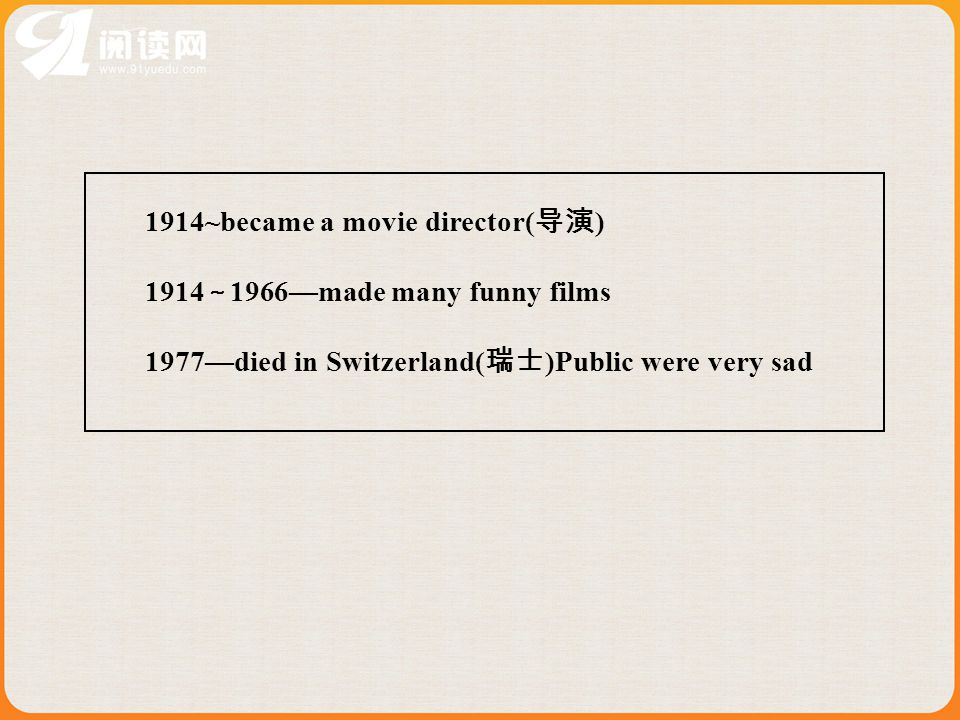 1914~became a movie director( 导演 ) 1914 ~ 1966—made many funny films 1977—died in Switzerland( 瑞士 )Public were very sad