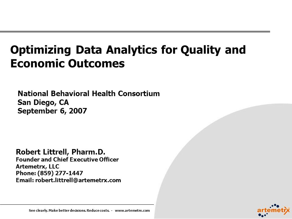 See clearly. Make better decisions. Reduce costs. - www.artemetrx.com Optimizing Data Analytics for Quality and Economic Outcomes Robert Littrell, Pha