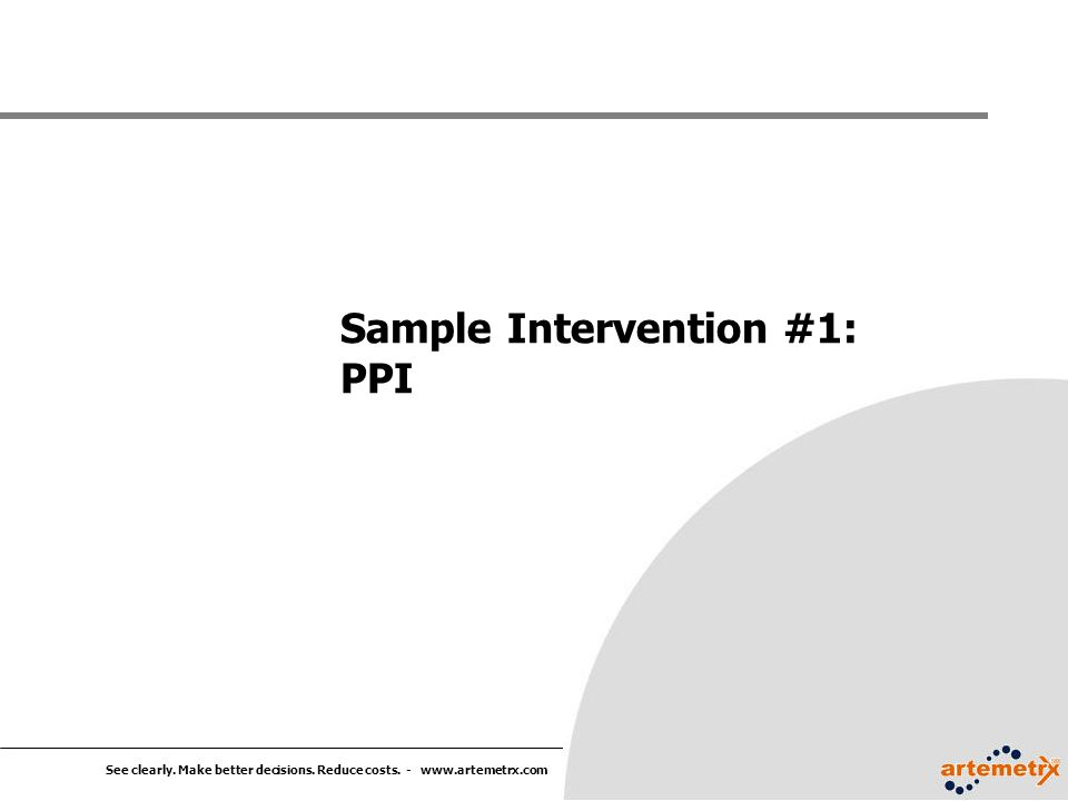 See clearly. Make better decisions. Reduce costs. - www.artemetrx.com Sample Intervention #1: PPI