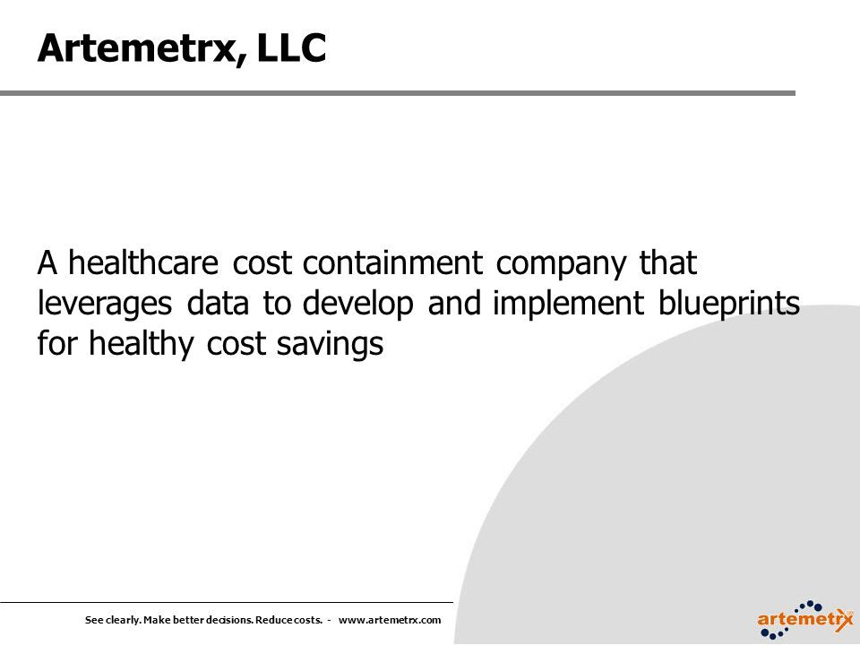 See clearly. Make better decisions. Reduce costs. - www.artemetrx.com A healthcare cost containment company that leverages data to develop and impleme