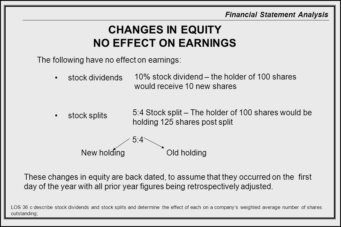 Financial Statement Analysis The following have no effect on earnings: CHANGES IN EQUITY NO EFFECT ON EARNINGS stock dividends stock splits These changes in equity are back dated, to assume that they occurred on the first day of the year with all prior year figures being retrospectively adjusted.