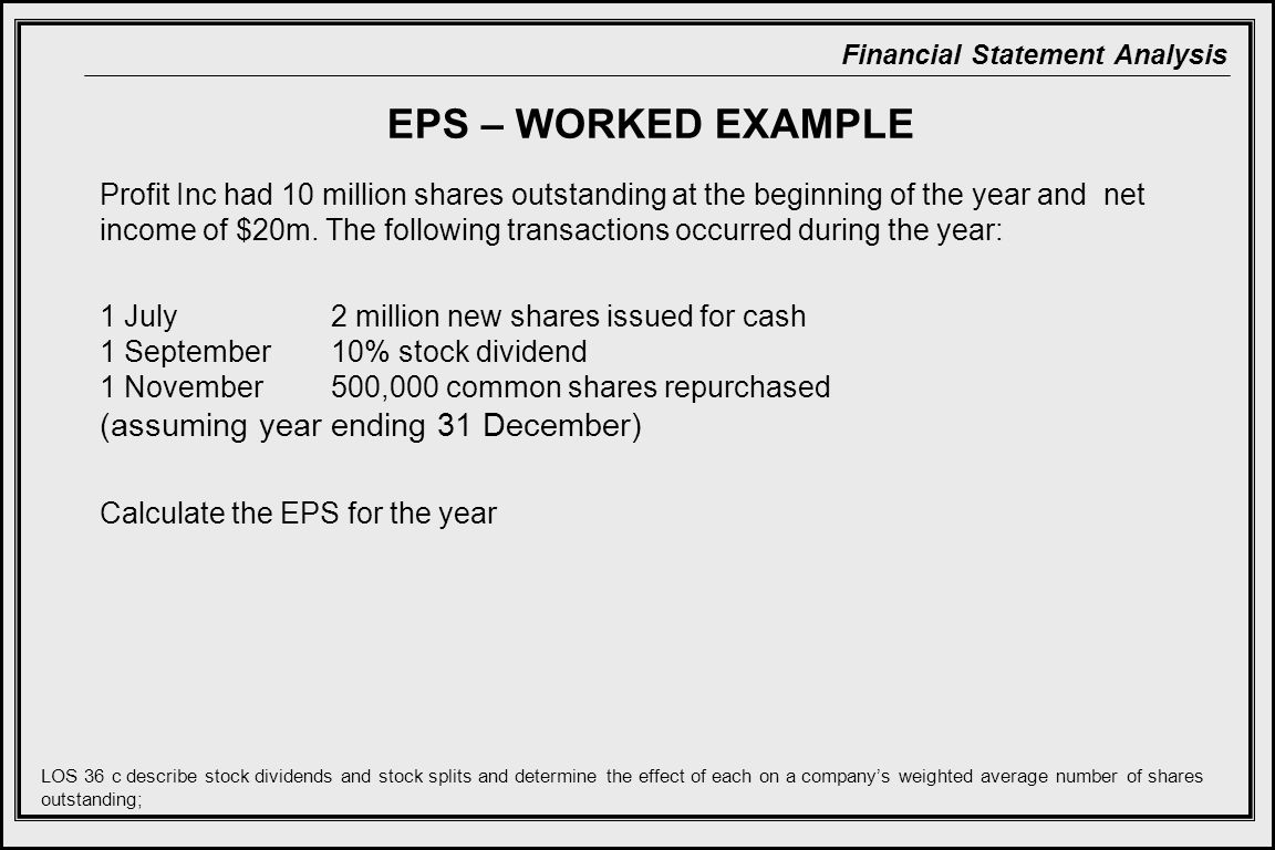 Financial Statement Analysis EPS – WORKED EXAMPLE Profit Inc had 10 million shares outstanding at the beginning of the year and net income of $20m.
