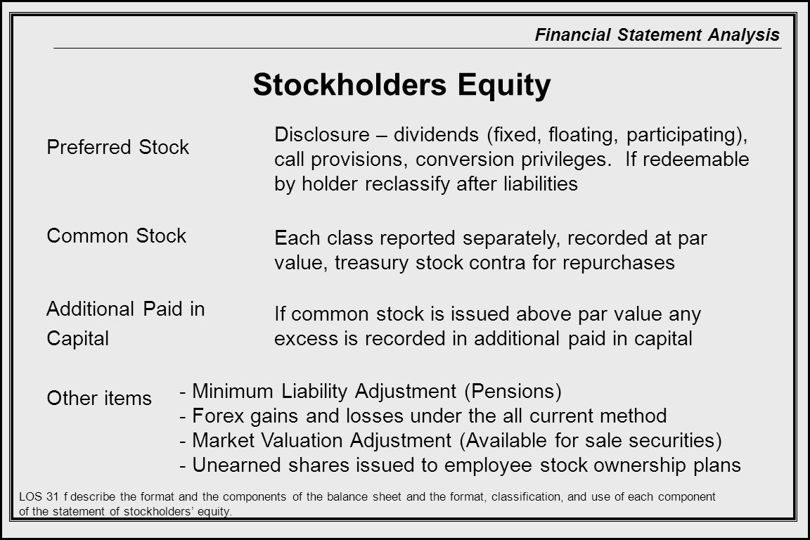 Financial Statement Analysis Stockholders Equity Preferred Stock Common Stock Additional Paid in Capital Other items Disclosure – dividends (fixed, floating, participating), call provisions, conversion privileges.