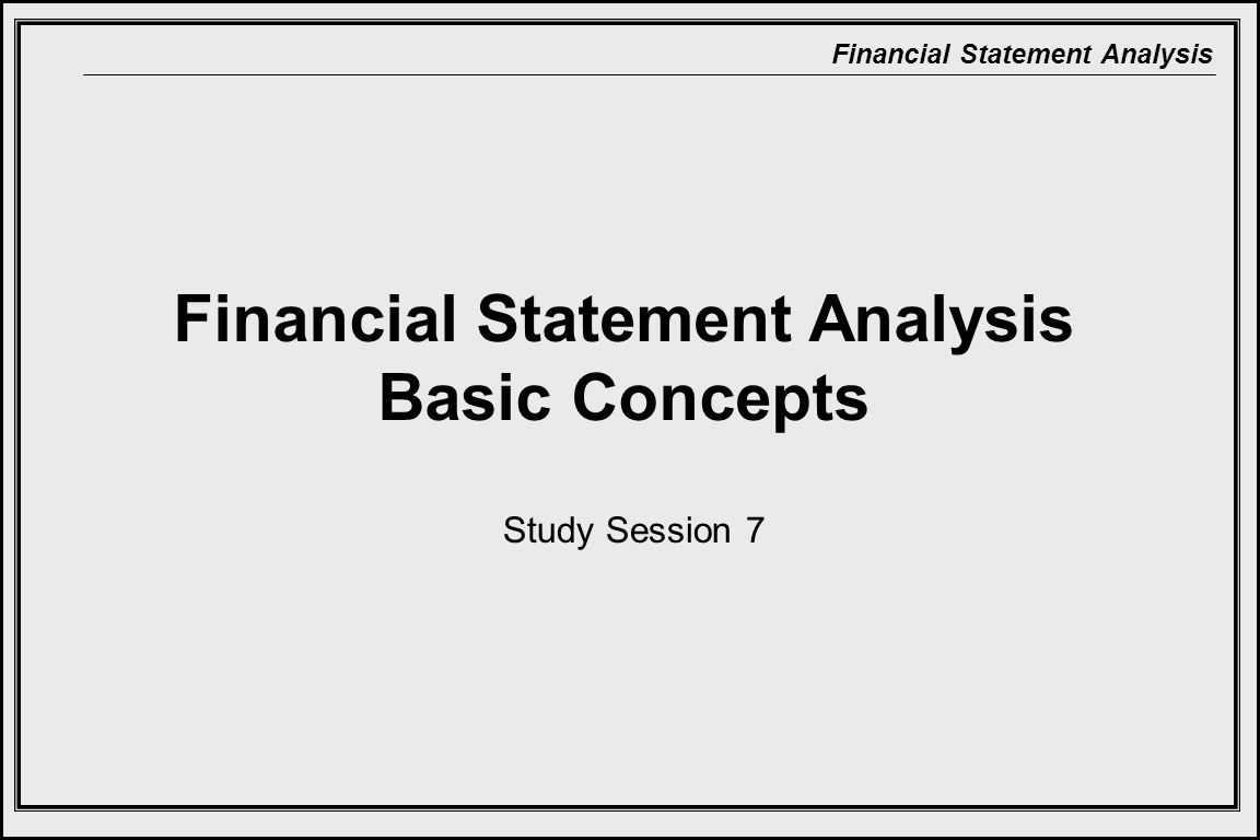 Financial Statement Analysis Financial Statement Analysis Basic Concepts Study Session 7