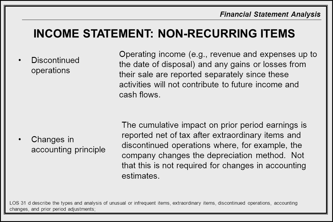 Financial Statement Analysis INCOME STATEMENT: NON-RECURRING ITEMS Discontinued operations Changes in accounting principle Operating income (e.g., revenue and expenses up to the date of disposal) and any gains or losses from their sale are reported separately since these activities will not contribute to future income and cash flows.