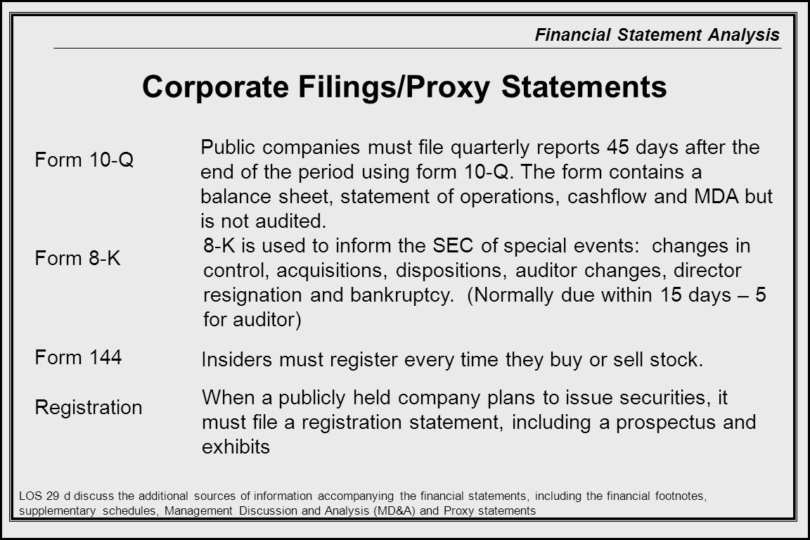 Financial Statement Analysis Corporate Filings/Proxy Statements Form 10-Q Form 8-K Form 144 Registration Public companies must file quarterly reports 45 days after the end of the period using form 10-Q.