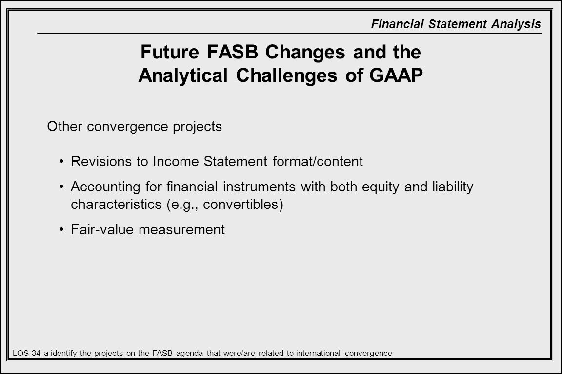 Financial Statement Analysis Future FASB Changes and the Analytical Challenges of GAAP Other convergence projects Revisions to Income Statement format/content Accounting for financial instruments with both equity and liability characteristics (e.g., convertibles) Fair-value measurement LOS 34 a identify the projects on the FASB agenda that were/are related to international convergence
