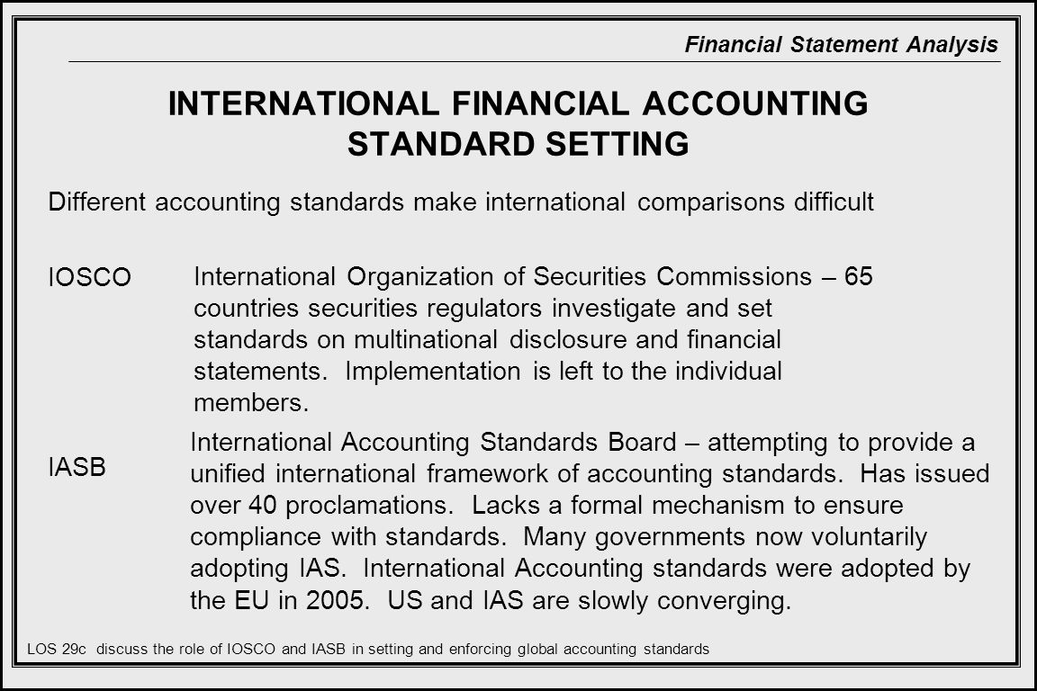 Financial Statement Analysis INTERNATIONAL FINANCIAL ACCOUNTING STANDARD SETTING Different accounting standards make international comparisons difficult IOSCO IASB International Organization of Securities Commissions – 65 countries securities regulators investigate and set standards on multinational disclosure and financial statements.