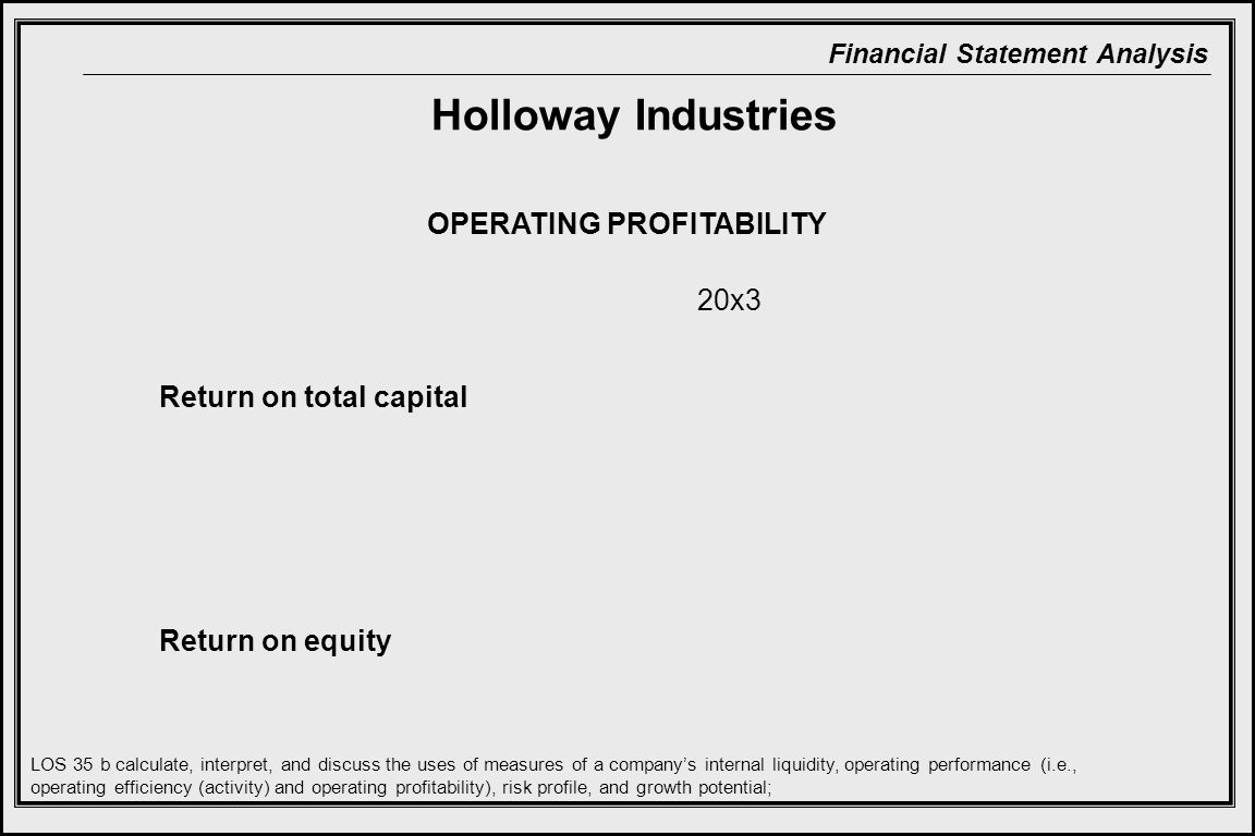 Financial Statement Analysis Return on total capital Return on equity OPERATING PROFITABILITY LOS 35 b calculate, interpret, and discuss the uses of measures of a company's internal liquidity, operating performance (i.e., operating efficiency (activity) and operating profitability), risk profile, and growth potential; 20x3 Holloway Industries