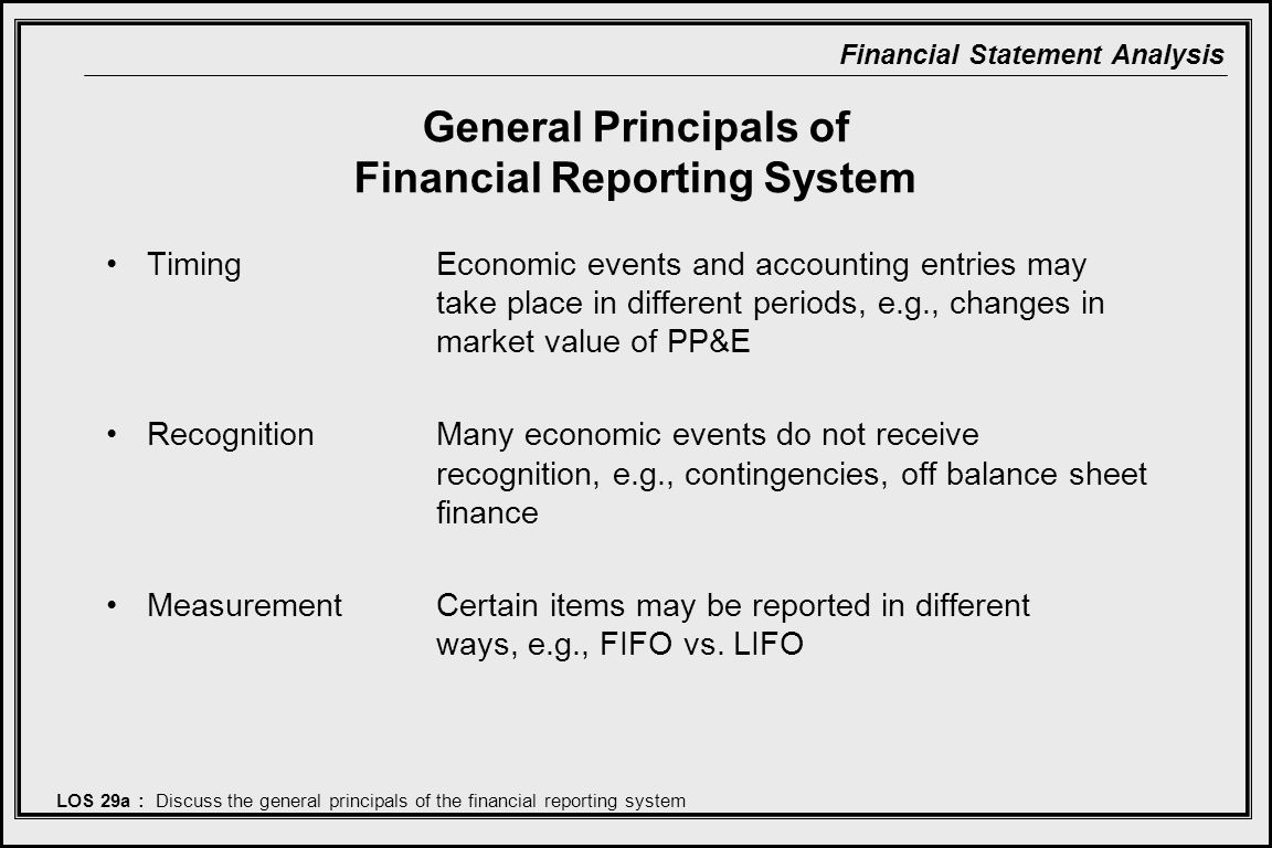 Financial Statement Analysis General Principals of Financial Reporting System Timing Economic events and accounting entries may take place in different periods, e.g., changes in market value of PP&E RecognitionMany economic events do not receive recognition, e.g., contingencies, off balance sheet finance MeasurementCertain items may be reported in different ways, e.g., FIFO vs.