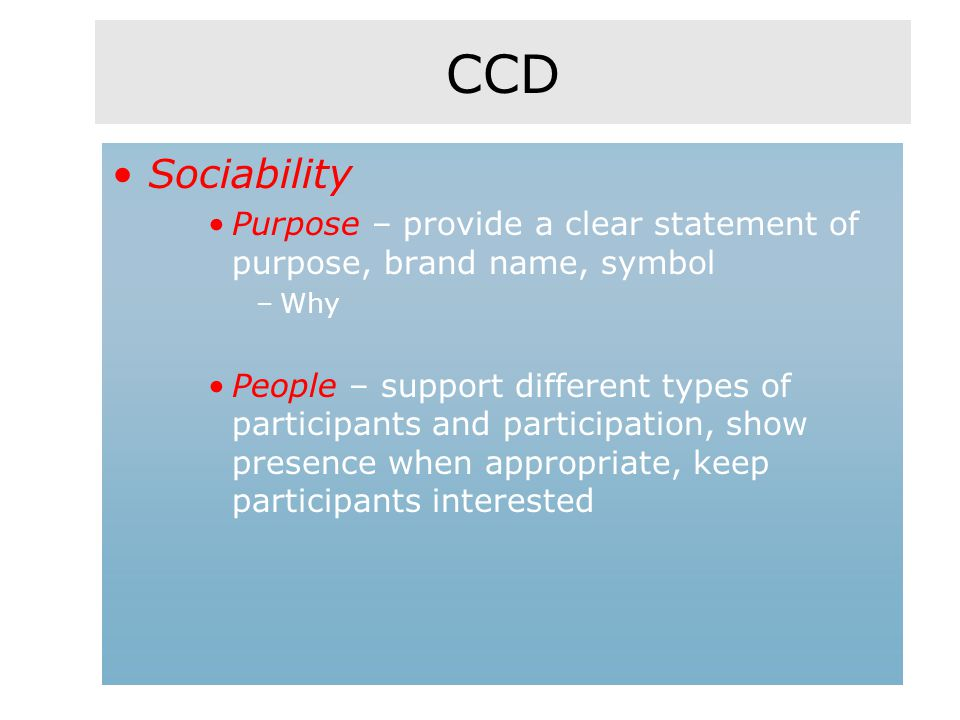 CCD Sociability Purpose – provide a clear statement of purpose, brand name, symbol –Why People – support different types of participants and participation, show presence when appropriate, keep participants interested