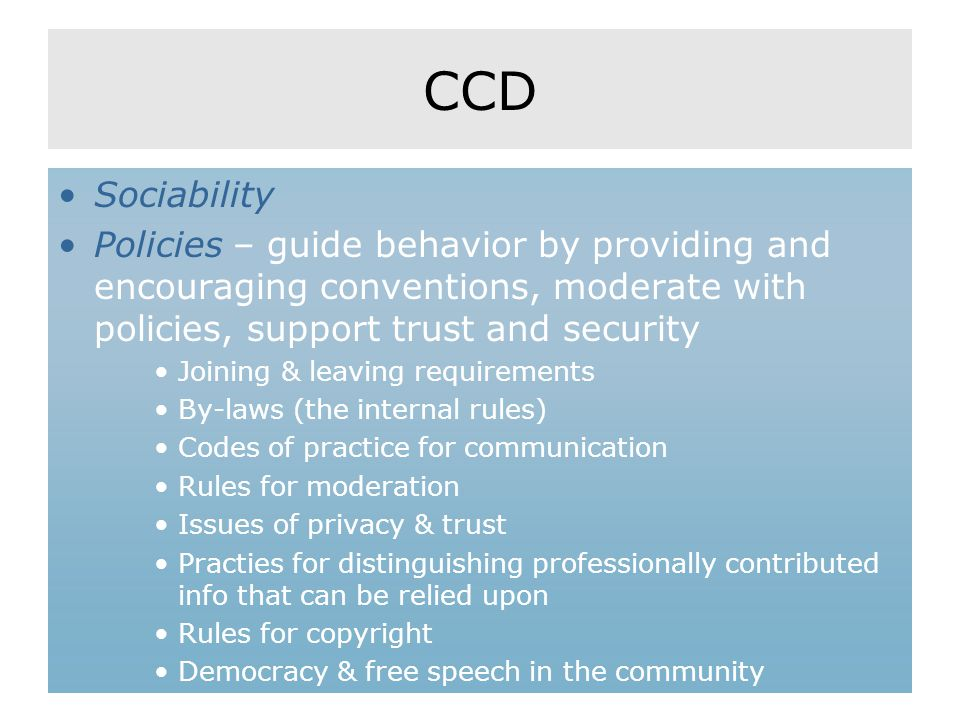 CCD Sociability Policies – guide behavior by providing and encouraging conventions, moderate with policies, support trust and security Joining & leaving requirements By-laws (the internal rules) Codes of practice for communication Rules for moderation Issues of privacy & trust Practies for distinguishing professionally contributed info that can be relied upon Rules for copyright Democracy & free speech in the community