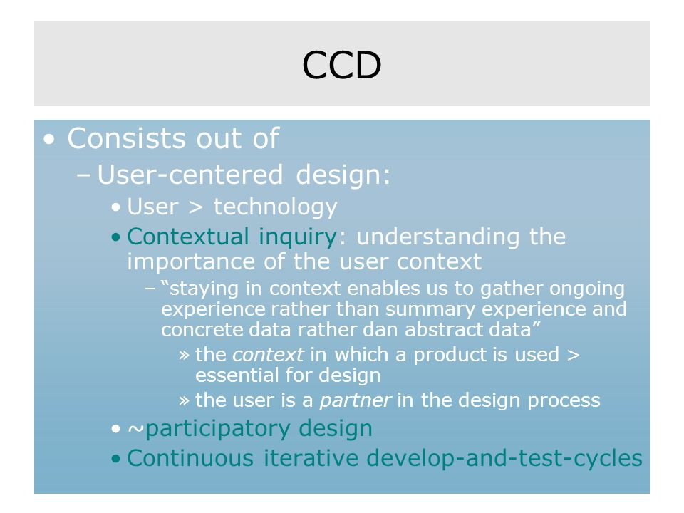 CCD Consists out of –User-centered design: User > technology Contextual inquiry: understanding the importance of the user context – staying in context enables us to gather ongoing experience rather than summary experience and concrete data rather dan abstract data »the context in which a product is used > essential for design »the user is a partner in the design process ~participatory design Continuous iterative develop-and-test-cycles