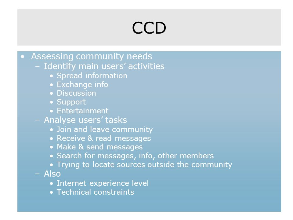 CCD Assessing community needs –Identify main users' activities Spread information Exchange info Discussion Support Entertainment –Analyse users' tasks Join and leave community Receive & read messages Make & send messages Search for messages, info, other members Trying to locate sources outside the community –Also Internet experience level Technical constraints