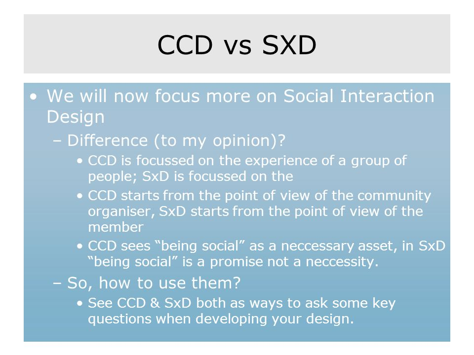 CCD vs SXD We will now focus more on Social Interaction Design –Difference (to my opinion)? CCD is focussed on the experience of a group of people; Sx