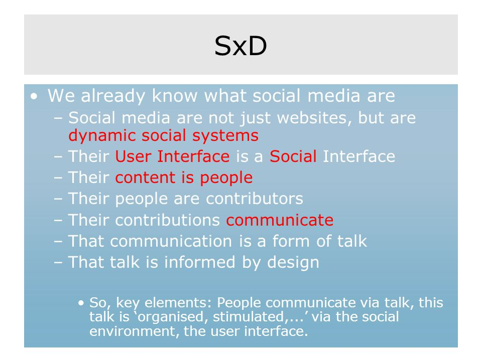 SxD We already know what social media are –Social media are not just websites, but are dynamic social systems –Their User Interface is a Social Interf