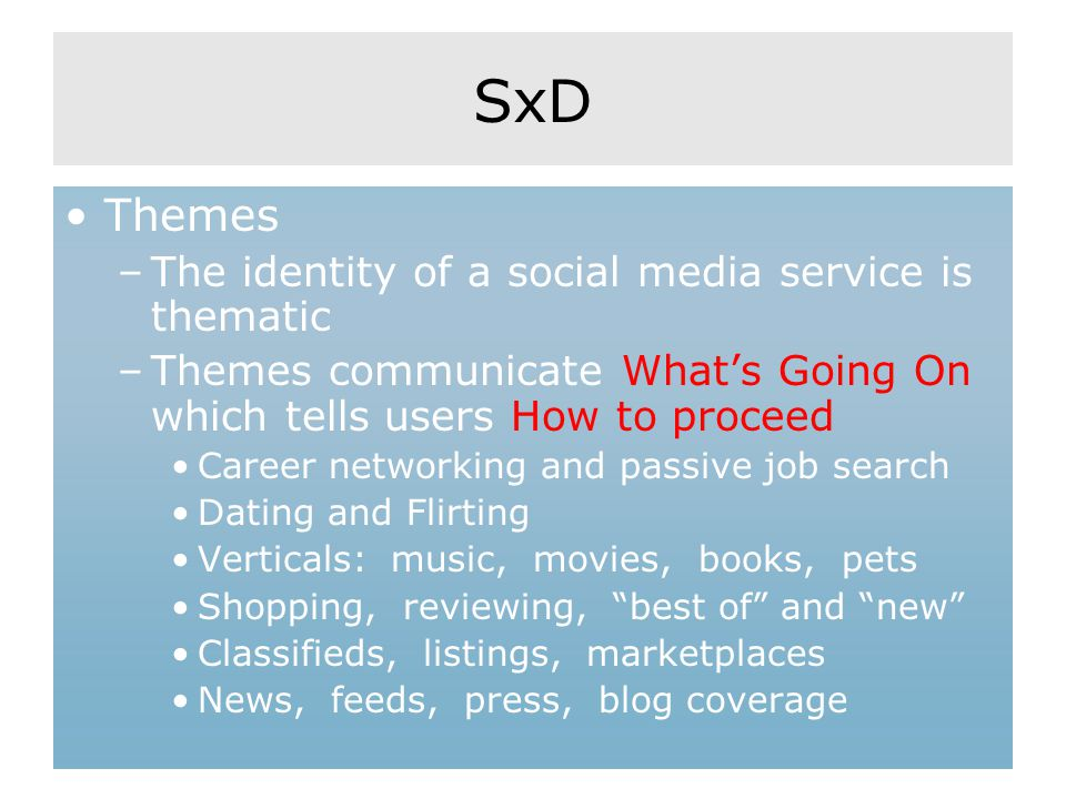SxD Themes –The identity of a social media service is thematic –Themes communicate What's Going On which tells users How to proceed Career networking and passive job search Dating and Flirting Verticals: music, movies, books, pets Shopping, reviewing, best of and new Classifieds, listings, marketplaces News, feeds, press, blog coverage