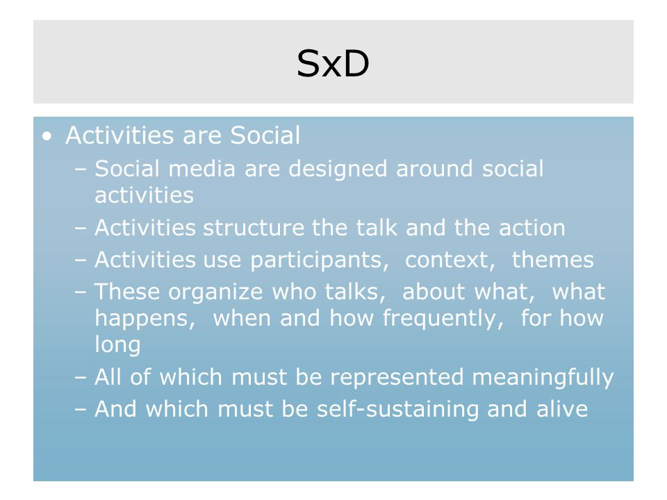 SxD Activities are Social –Social media are designed around social activities –Activities structure the talk and the action –Activities use participan