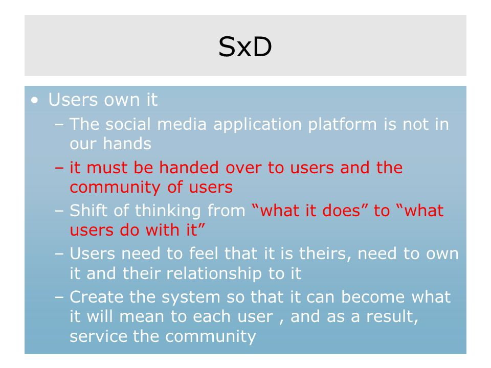 SxD Users own it –The social media application platform is not in our hands –it must be handed over to users and the community of users –Shift of thinking from what it does to what users do with it –Users need to feel that it is theirs, need to own it and their relationship to it –Create the system so that it can become what it will mean to each user, and as a result, service the community