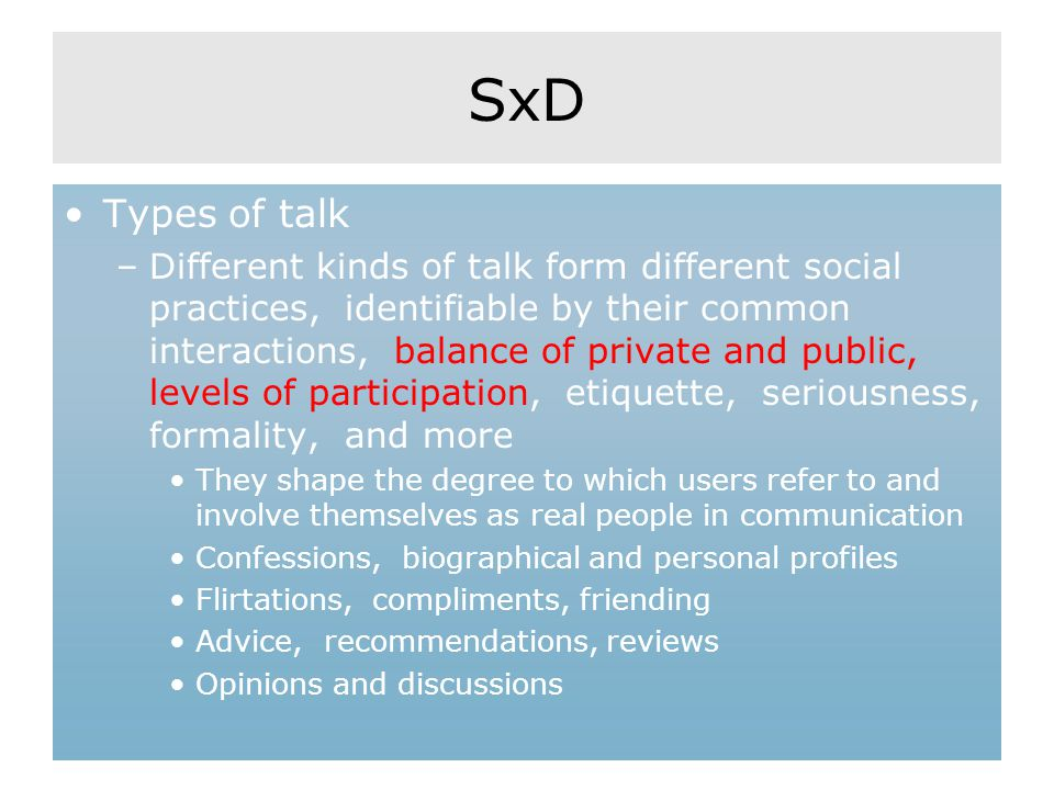SxD Types of talk –Different kinds of talk form different social practices, identifiable by their common interactions, balance of private and public, levels of participation, etiquette, seriousness, formality, and more They shape the degree to which users refer to and involve themselves as real people in communication Confessions, biographical and personal profiles Flirtations, compliments, friending Advice, recommendations, reviews Opinions and discussions