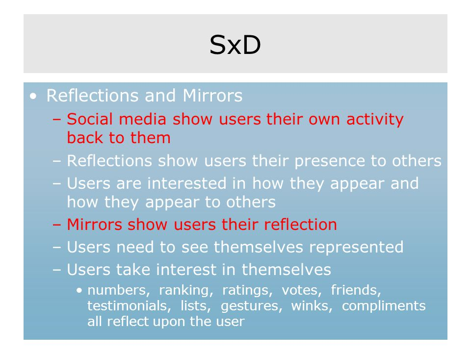 SxD Reflections and Mirrors –Social media show users their own activity back to them –Reflections show users their presence to others –Users are interested in how they appear and how they appear to others –Mirrors show users their reflection –Users need to see themselves represented –Users take interest in themselves numbers, ranking, ratings, votes, friends, testimonials, lists, gestures, winks, compliments all reflect upon the user