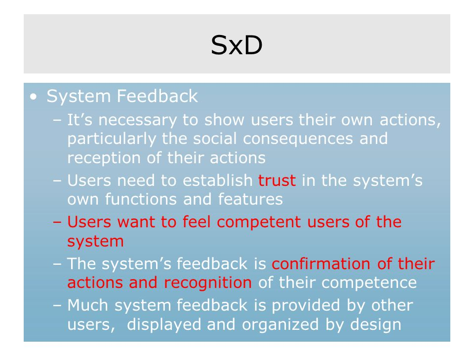 SxD System Feedback –It's necessary to show users their own actions, particularly the social consequences and reception of their actions –Users need to establish trust in the system's own functions and features –Users want to feel competent users of the system –The system's feedback is confirmation of their actions and recognition of their competence –Much system feedback is provided by other users, displayed and organized by design