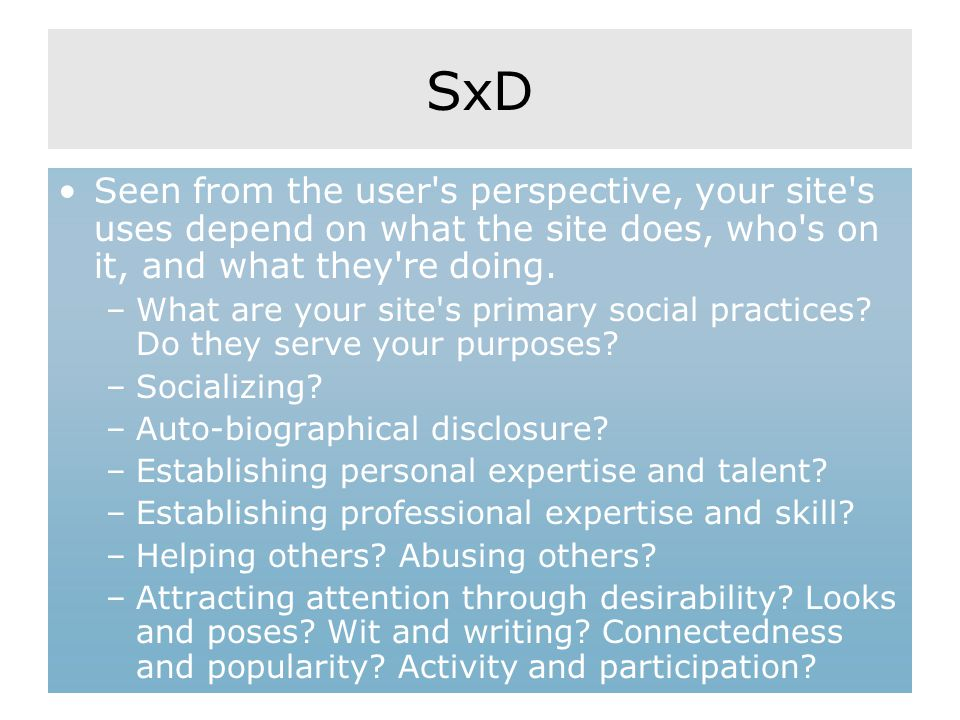 SxD Seen from the user's perspective, your site's uses depend on what the site does, who's on it, and what they're doing. –What are your site's primar