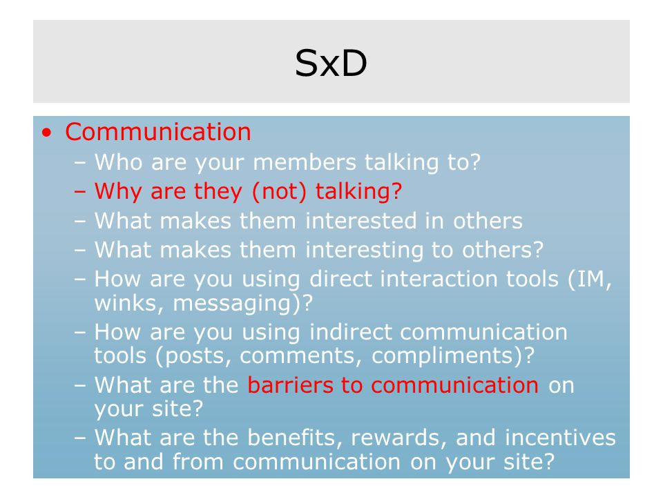 SxD Communication –Who are your members talking to? –Why are they (not) talking? –What makes them interested in others –What makes them interesting to