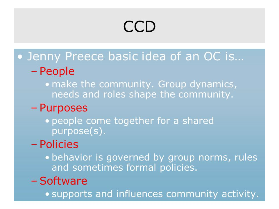 CCD Jenny Preece basic idea of an OC is… –People make the community. Group dynamics, needs and roles shape the community. –Purposes people come togeth