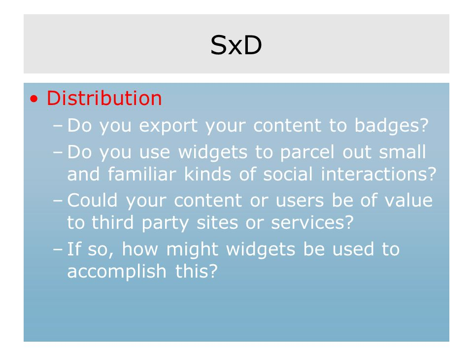 SxD Distribution –Do you export your content to badges? –Do you use widgets to parcel out small and familiar kinds of social interactions? –Could your