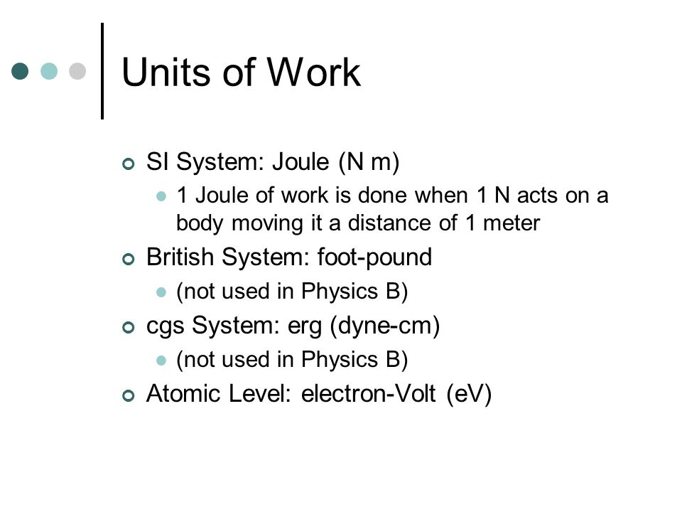 Units of Work SI System: Joule (N m) 1 Joule of work is done when 1 N acts on a body moving it a distance of 1 meter British System: foot-pound (not used in Physics B) cgs System: erg (dyne-cm) (not used in Physics B) Atomic Level: electron-Volt (eV)