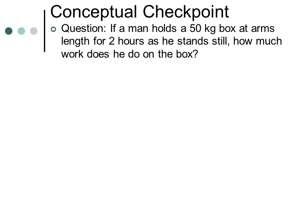 Conceptual Checkpoint Question: If a man holds a 50 kg box at arms length for 2 hours as he stands still, how much work does he do on the box?