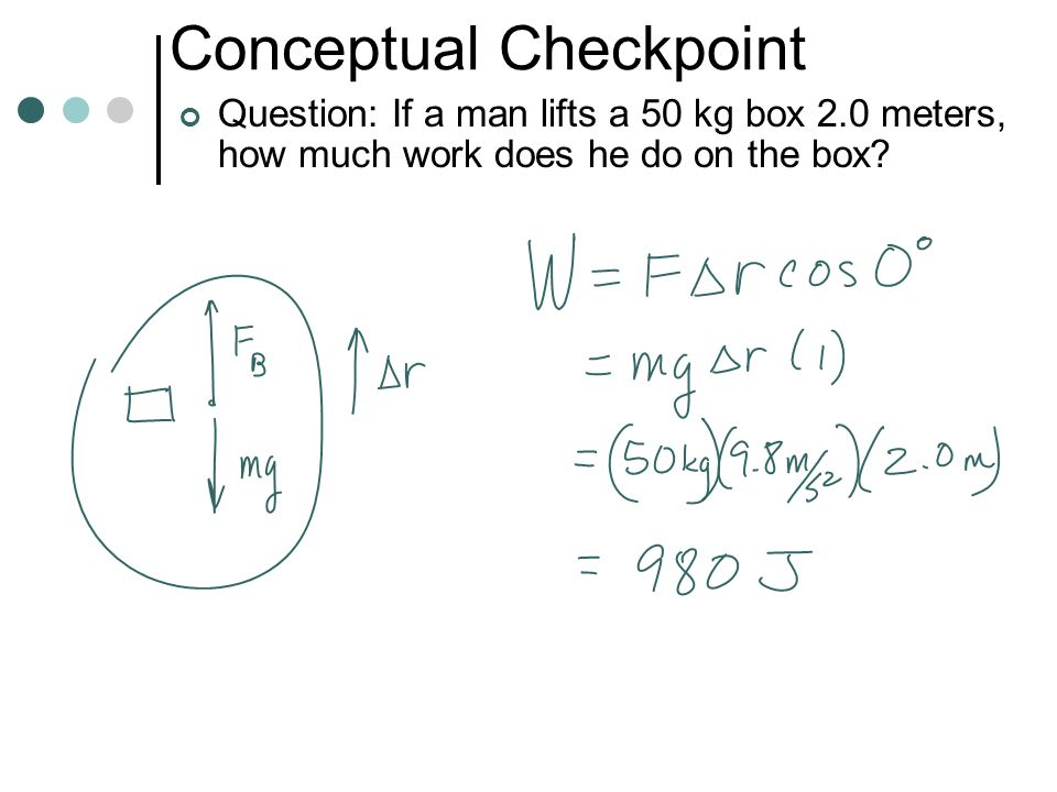 Conceptual Checkpoint Question: If a man holds a 50 kg box at arms length for 2 hours as he walks 1 km forward, how much work does he do on the box