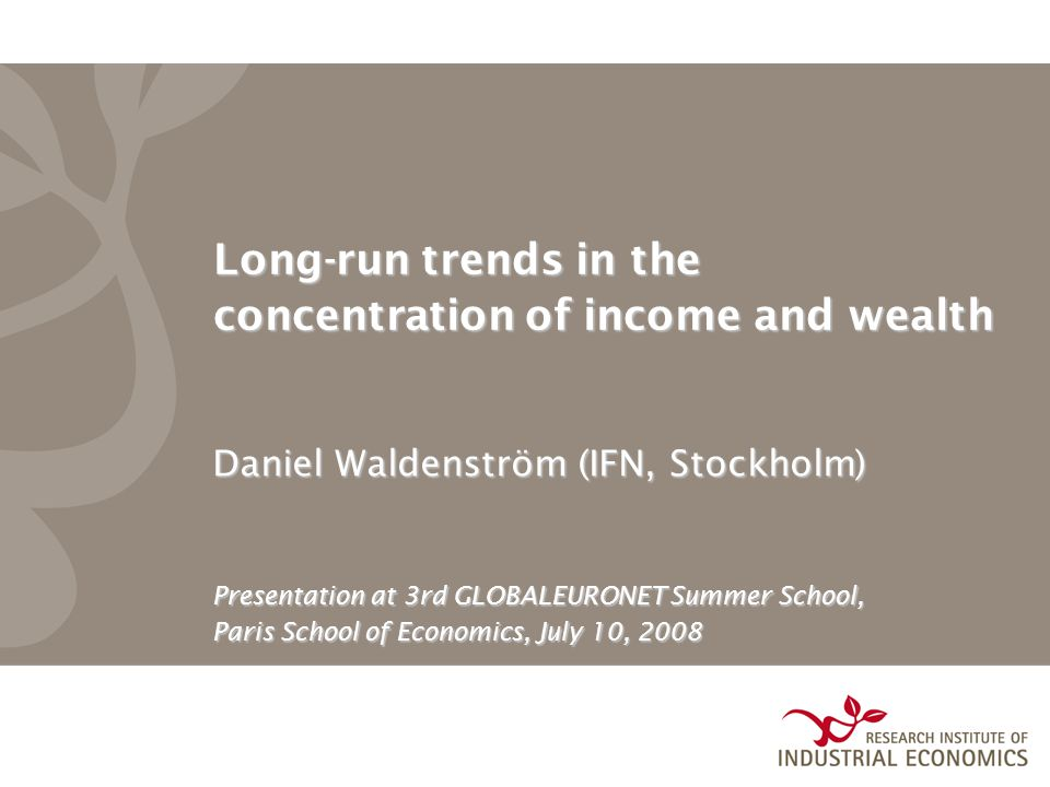 Long-run trends in the concentration of income and wealth Daniel Waldenström (IFN, Stockholm) Presentation at 3rd GLOBALEURONET Summer School, Paris School of Economics, July 10, 2008
