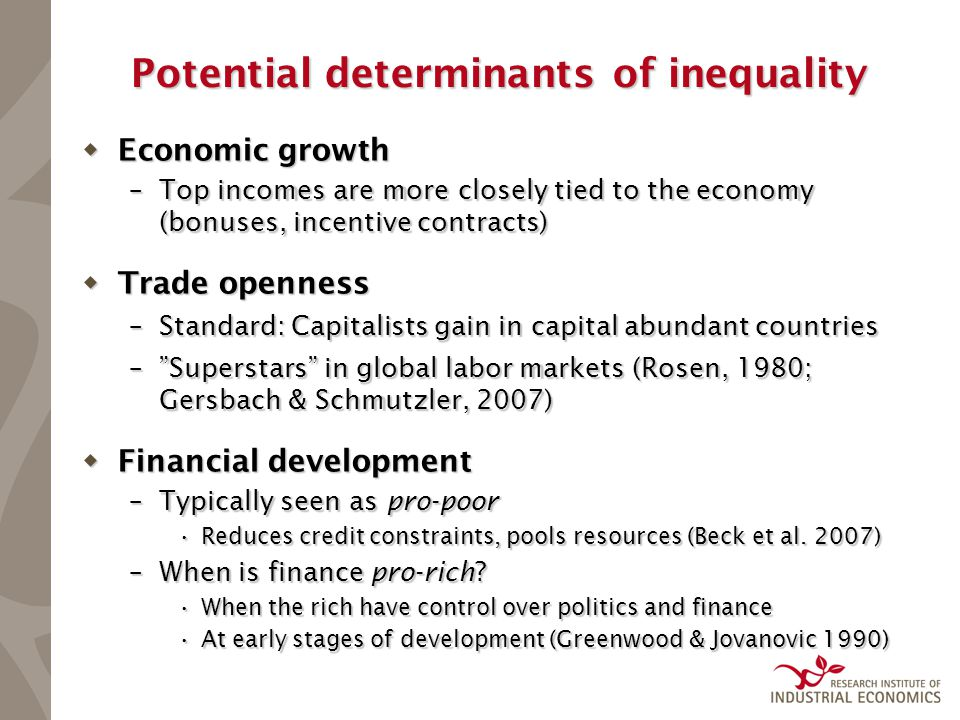 Potential determinants of inequality  Economic growth –Top incomes are more closely tied to the economy (bonuses, incentive contracts)  Trade openness –Standard: Capitalists gain in capital abundant countries – Superstars in global labor markets (Rosen, 1980; Gersbach & Schmutzler, 2007)  Financial development –Typically seen as pro-poor Reduces credit constraints, pools resources (Beck et al.