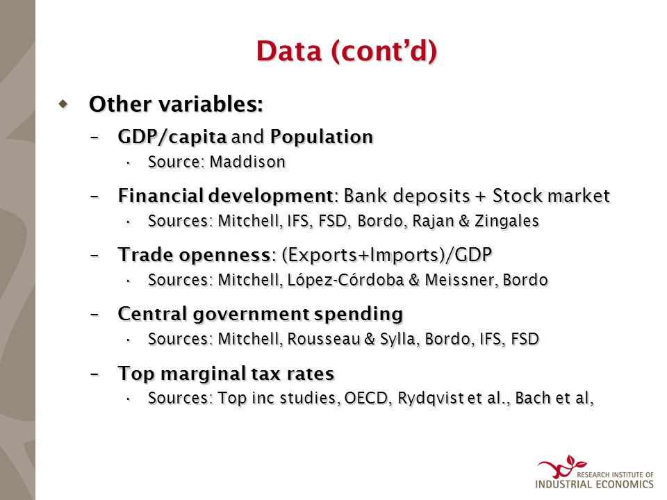 Data (cont'd)  Other variables: –GDP/capita and Population Source: MaddisonSource: Maddison –Financial development: Bank deposits + Stock market Sources: Mitchell, IFS, FSD, Bordo, Rajan & ZingalesSources: Mitchell, IFS, FSD, Bordo, Rajan & Zingales –Trade openness: (Exports+Imports)/GDP Sources: Mitchell, López-Córdoba & Meissner, BordoSources: Mitchell, López-Córdoba & Meissner, Bordo –Central government spending Sources: Mitchell, Rousseau & Sylla, Bordo, IFS, FSDSources: Mitchell, Rousseau & Sylla, Bordo, IFS, FSD –Top marginal tax rates Sources: Top inc studies, OECD, Rydqvist et al., Bach et al,Sources: Top inc studies, OECD, Rydqvist et al., Bach et al,
