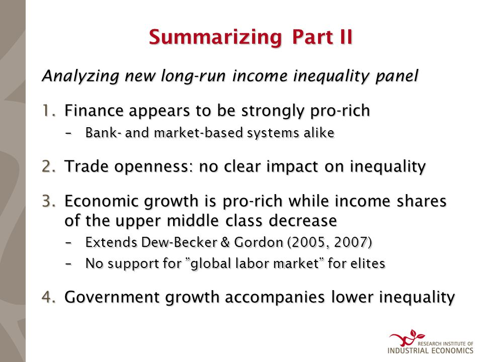 Summarizing Part II Analyzing new long-run income inequality panel 1.Finance appears to be strongly pro-rich –Bank- and market-based systems alike 2.Trade openness: no clear impact on inequality 3.Economic growth is pro-rich while income shares of the upper middle class decrease –Extends Dew-Becker & Gordon (2005, 2007) –No support for global labor market for elites 4.Government growth accompanies lower inequality