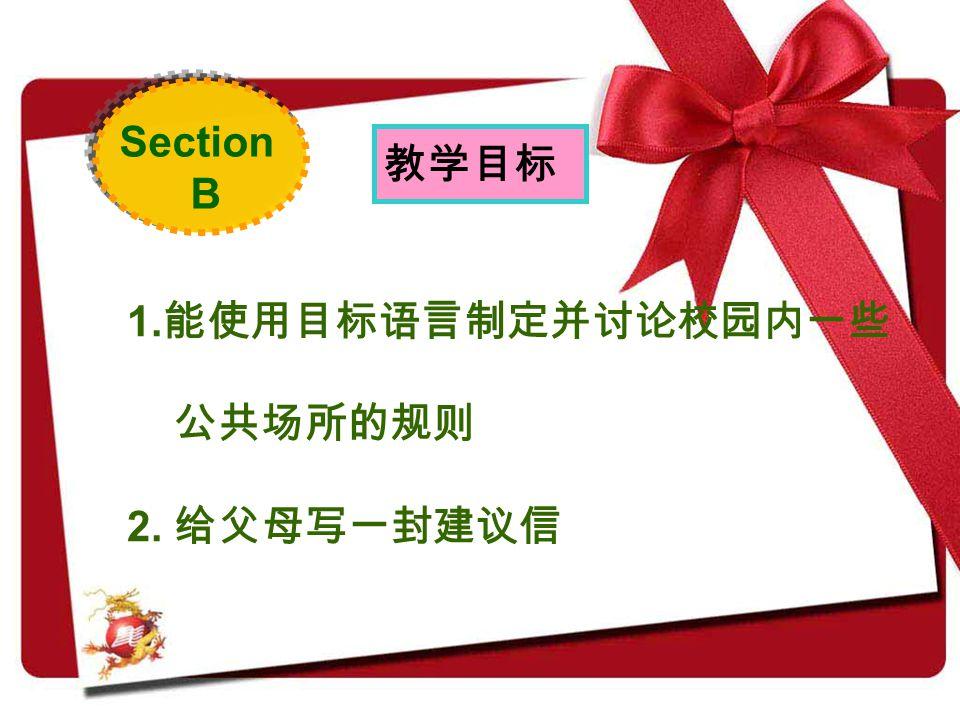 Section B 1. 能使用目标语言制定并讨论校园内一些 公共场所的规则 2. 给父母写一封建议信 教学目标