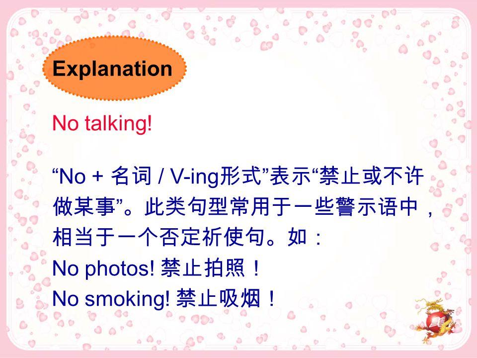 No talking. No + 名词 / V-ing 形式 表示 禁止或不许 做某事 。此类句型常用于一些警示语中, 相当于一个否定祈使句。如: No photos.