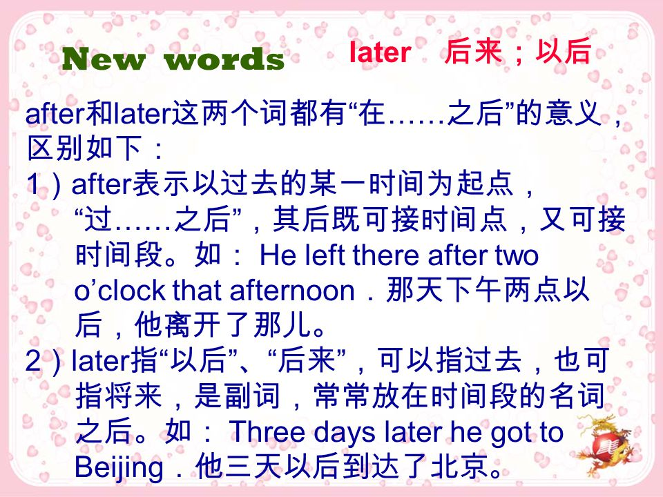 "later 后来;以后 New words after 和 later 这两个词都有 "" 在 …… 之后 "" 的意义, 区别如下: 1 ) after 表示以过去的某一时间为起点, "" 过 …… 之后 "" ,其后既可接时间点,又可接 时间段。如: He left there after two o'"