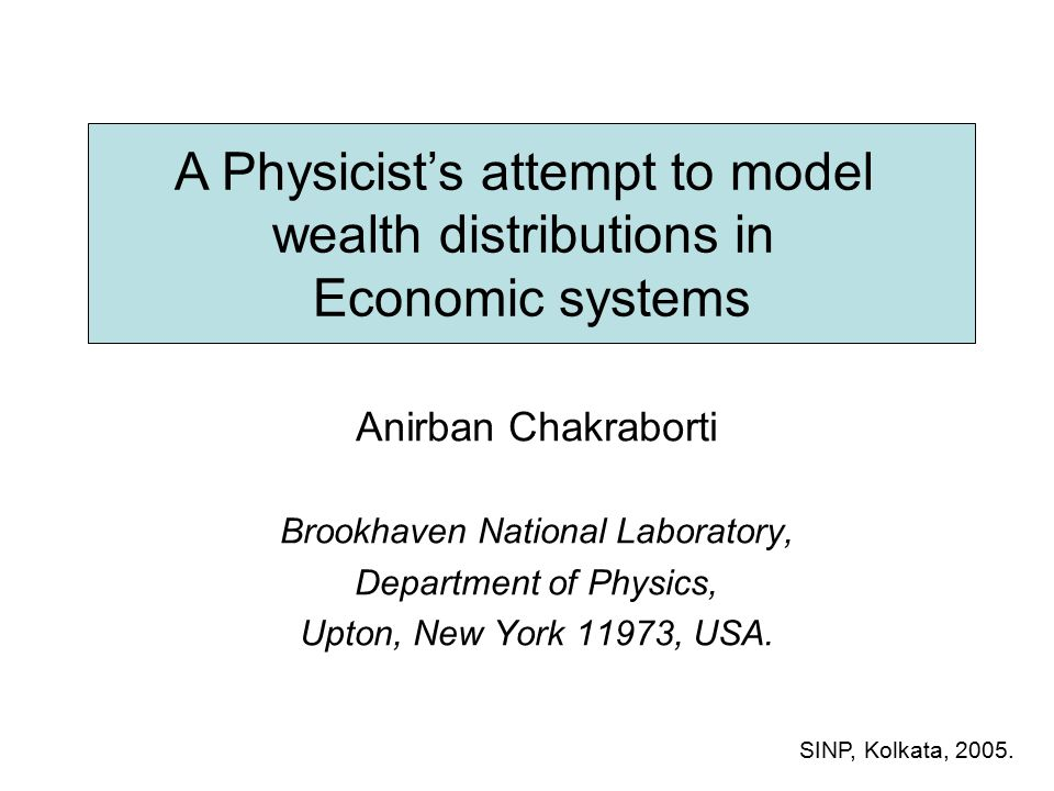 A Physicist's attempt to model wealth distributions in Economic systems Anirban Chakraborti Brookhaven National Laboratory, Department of Physics, Upton, New York 11973, USA.