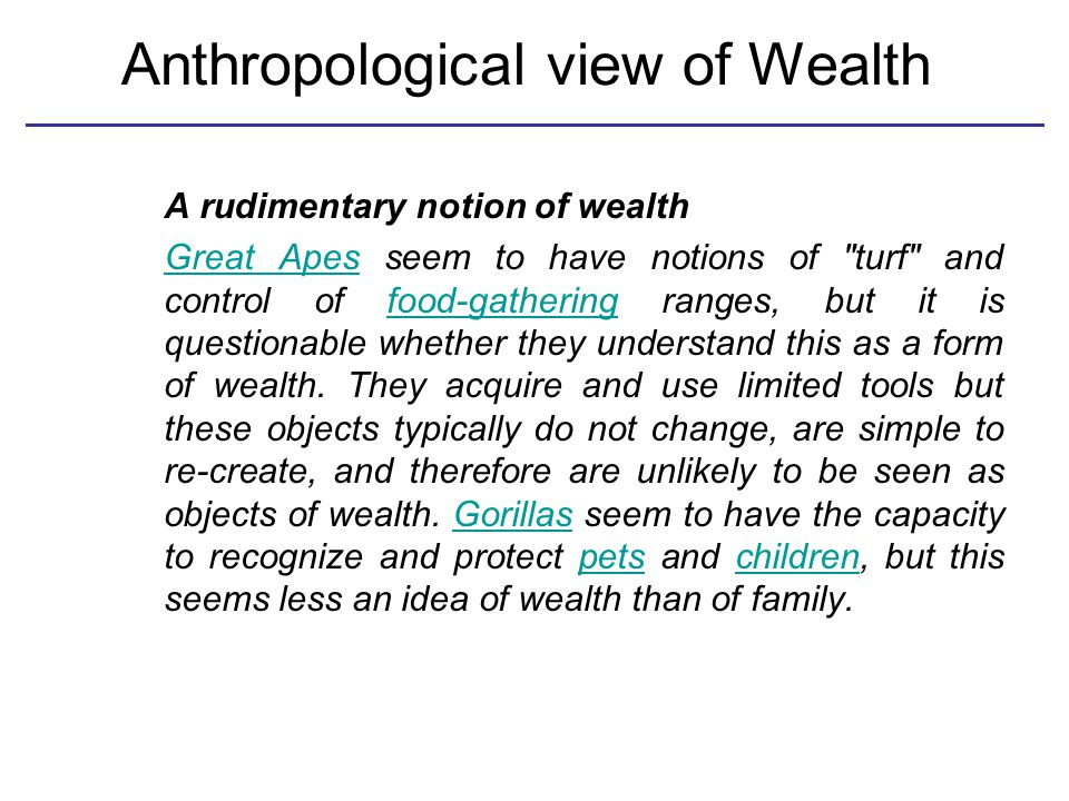 Anthropological view of Wealth A rudimentary notion of wealth Great ApesGreat Apes seem to have notions of turf and control of food-gathering ranges, but it is questionable whether they understand this as a form of wealth.