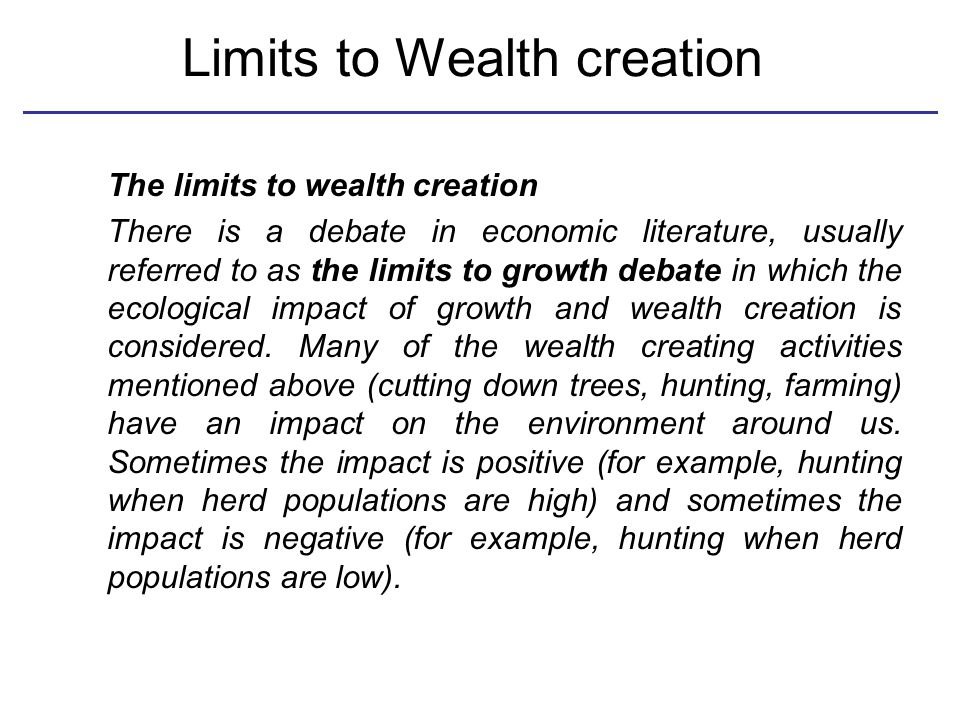 Limits to Wealth creation The limits to wealth creation There is a debate in economic literature, usually referred to as the limits to growth debate in which the ecological impact of growth and wealth creation is considered.